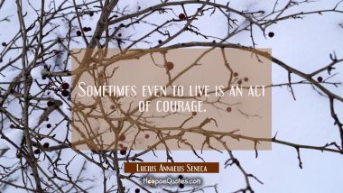 Sometimes even to live is an act of courage. Lucius Annaeus Seneca Quotes