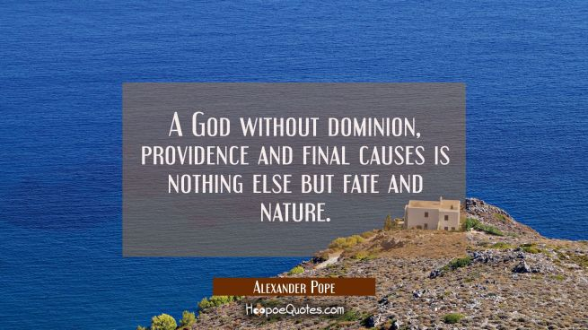 A God without dominion providence and final causes is nothing else but fate and nature.
