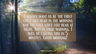 I always want to be the first voice you hear in the morning and the last voice you hear at night. This is your warning. I will be calling you in 5 minutes. Good morning! Good Morning Quotes