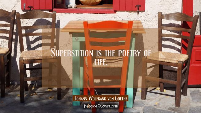 Superstition is the poetry of life.