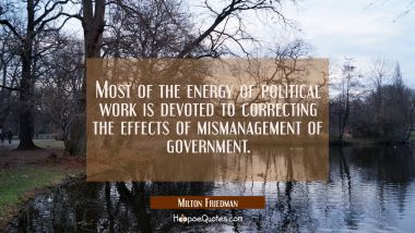Most of the energy of political work is devoted to correcting the effects of mismanagement of gover