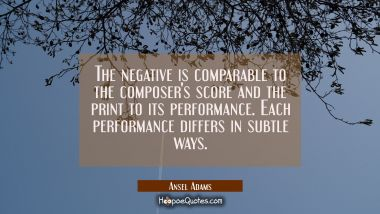 The negative is comparable to the composer's score and the print to its performance. Each performan