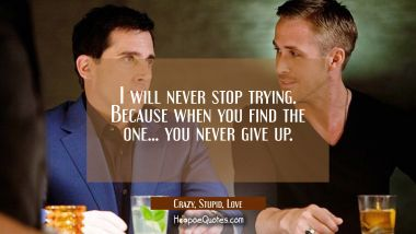 I will never stop trying. Because when you find the one... you never give up. Quotes