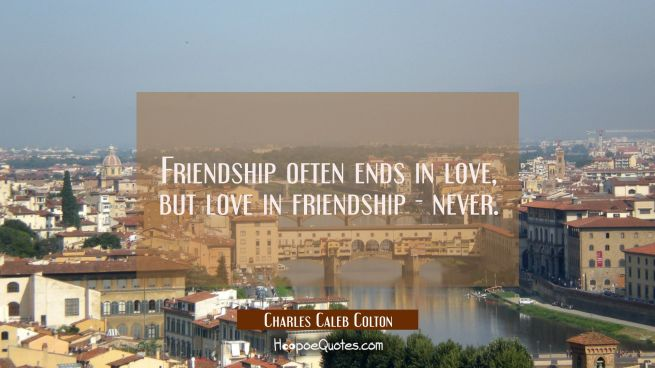 Friendship often ends in love, but love in friendship - never.