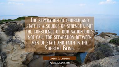 The separation of church and state is a source of strength but the conscience of our nation does no