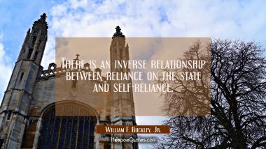 There is an inverse relationship between reliance on the state and self-reliance.