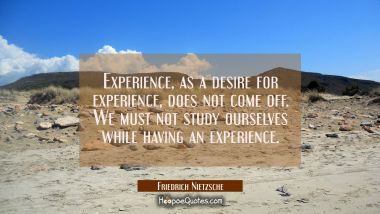 Experience as a desire for experience does not come off. We must not study ourselves while having a