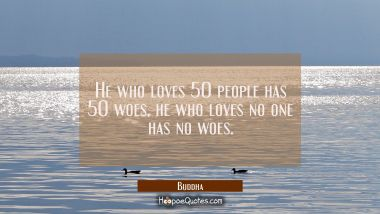 He who loves 50 people has 50 woes, he who loves no one has no woes. Buddha Quotes