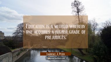 Education is a method whereby one acquires a higher grade of prejudices.