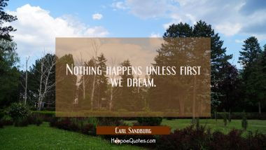 Nothing happens unless first we dream. Carl Sandburg Quotes