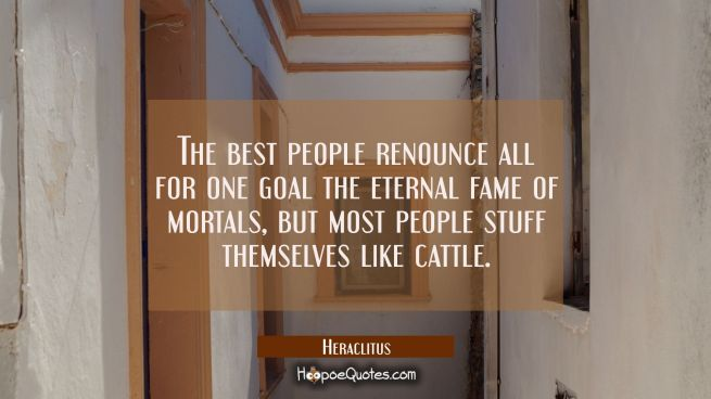 The best people renounce all for one goal the eternal fame of mortals, but most people stuff themse