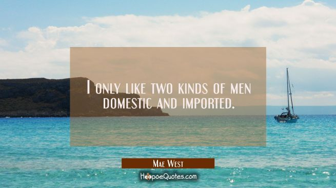 I only like two kinds of men domestic and imported.