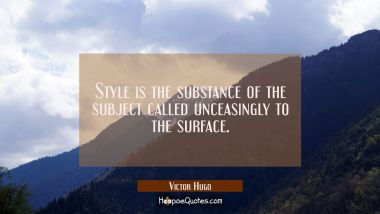 Style is the substance of the subject called unceasingly to the surface.