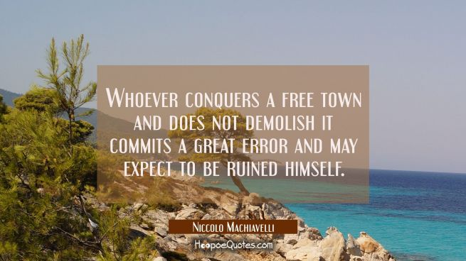 Whoever conquers a free town and does not demolish it commits a great error and may expect to be ru
