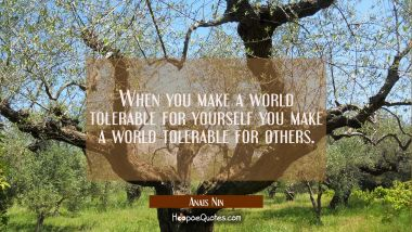 When you make a world tolerable for yourself you make a world tolerable for others.
