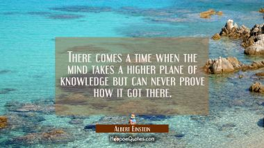 There comes a time when the mind takes a higher plane of knowledge but can never prove how it got t Albert Einstein Quotes