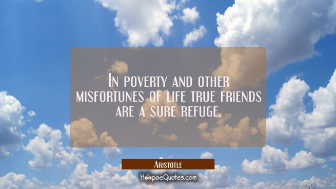 In poverty and other misfortunes of life true friends are a sure refuge.