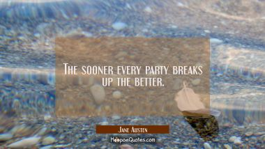 The sooner every party breaks up the better.