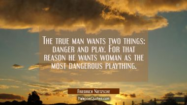 The true man wants two things: danger and play. For that reason he wants woman as the most dangerou Friedrich Nietzsche Quotes