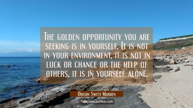 The golden opportunity you are seeking is in yourself. It is not in your environment, it is not in