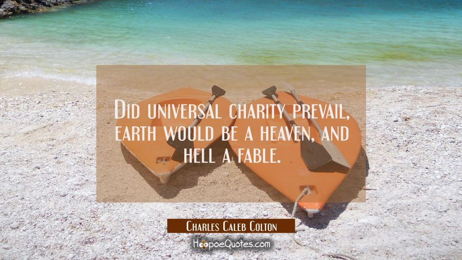 Did universal charity prevail earth would be a heaven and hell a fable. Charles Caleb Colton Quotes