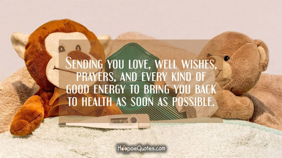 Sending you love, well wishes, prayers, and every kind of good energy to bring you back to health as soon as possible. Get Well Soon Quotes