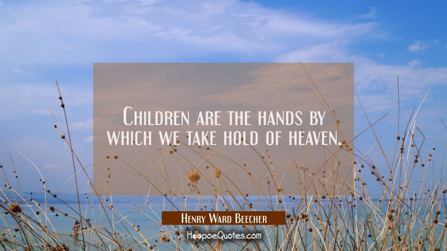 Children are the hands by which we take hold of heaven. Henry Ward Beecher Quotes