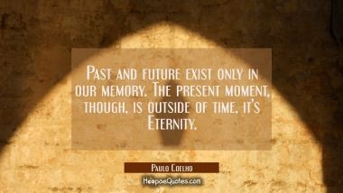 Past and future exist only in our memory. The present moment, though, is outside of time, it's Eternity. Paulo Coelho Quotes
