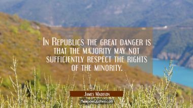 In Republics the great danger is that the majority may not sufficiently respect the rights of the m James Madison Quotes