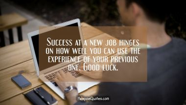 Success at a new job hinges on how well you can use the experience of your previous one. Good luck. New Job Quotes