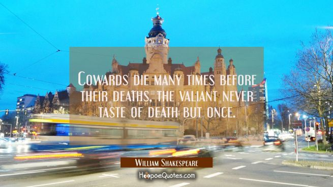 Cowards die many times before their deaths, the valiant never taste of death but once.