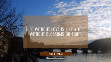 Life without love is like a tree without blossoms or fruit. Kahlil Gibran Quotes