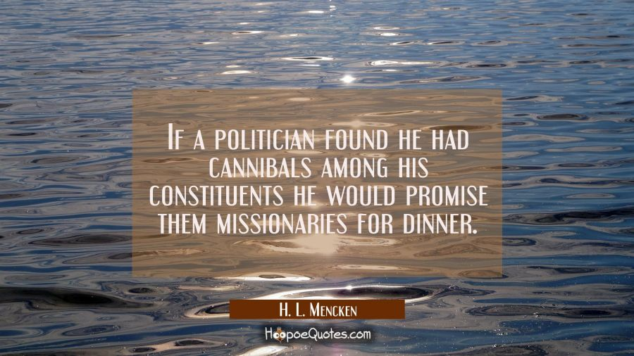 Funny political quotes - If a politician found he had cannibals among his constituents he would promise them missionaries for dinner. - H. L. Mencken