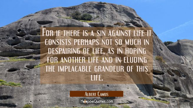 For if there is a sin against life it consists perhaps not so much in despairing of life as in hopi