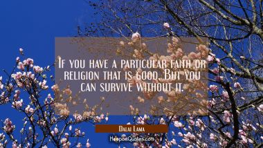 If you have a particular faith or religion that is good. But you can survive without it.