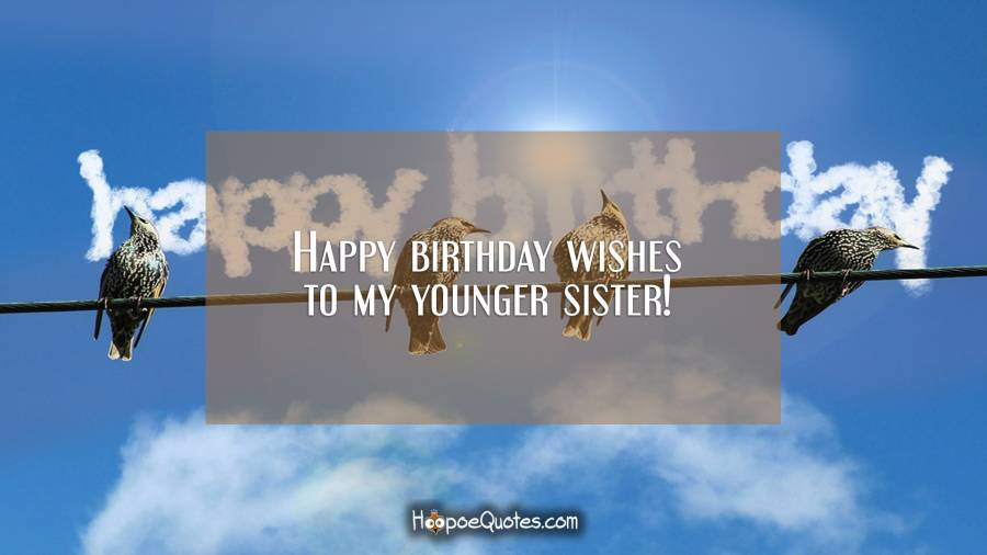Happy birthday wishes to my younger sister! Birthday Quotes