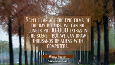 Sci-fi films are the epic films of the day because we can no longer put 10 000 extras in the scene