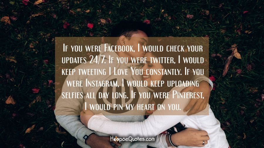 If you were Facebook, I would check your updates 24/7. If you were twitter, I would keep tweeting I Love You constantly. If you were Instagram, I would keep uploading selfies all day long. If you were Pinterest, I would pin my heart on you. I Love You Quotes