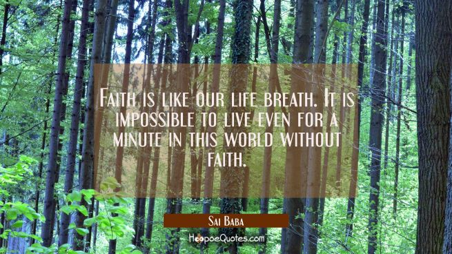 Faith is like our life breath. It is impossible to live even for a minute in this world without fai