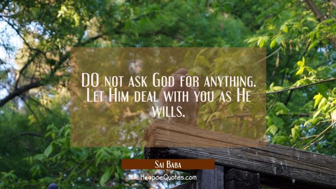 DO not ask God for anything. Let Him deal with you as He wills.