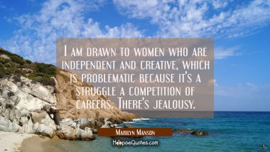 I am drawn to women who are independent and creative which is problematic because it's a struggle a Marilyn Manson Quotes