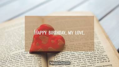 Happy birthday, my love. Birthday Quotes