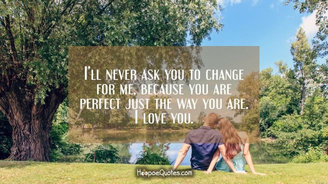 I'll never ask you to change for me, because you are perfect just the way you are. I love you.