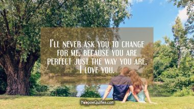 I'll never ask you to change for me, because you are perfect just the way you are. I love you. I Love You Quotes