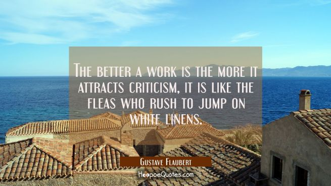 The better a work is the more it attracts criticism, it is like the fleas who rush to jump on white