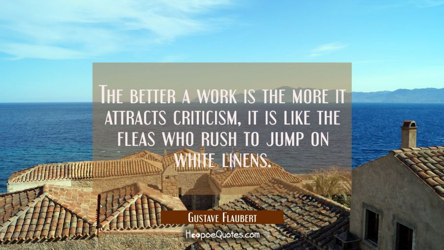 The better a work is the more it attracts criticism, it is like the fleas who rush to jump on white Gustave Flaubert Quotes