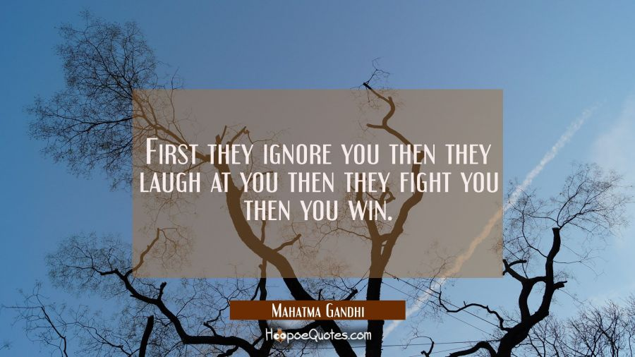 First they ignore you, then they laugh at you, then they fight you, then you win. Mahatma Gandhi Quotes
