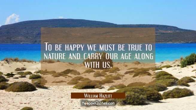 To be happy we must be true to nature and carry our age along with us.