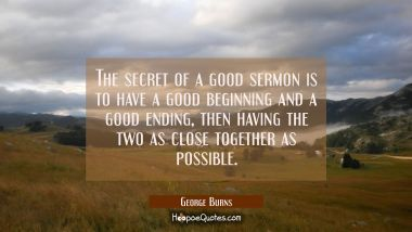The secret of a good sermon is to have a good beginning and a good ending then having the two as cl