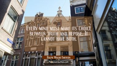 Every mind must make its choice between truth and repose. It cannot have both. Ralph Waldo Emerson Quotes
